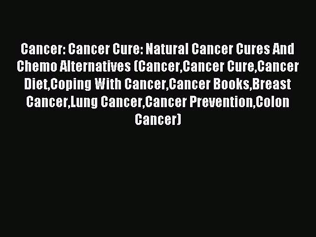 Read Cancer: Cancer Cure: Natural Cancer Cures And Chemo Alternatives (CancerCancer CureCancer