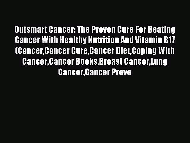 Read Outsmart Cancer: The Proven Cure For Beating Cancer With Healthy Nutrition And Vitamin