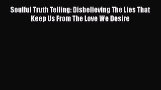 Download Soulful Truth Telling: Disbelieving The Lies That Keep Us From The Love We Desire