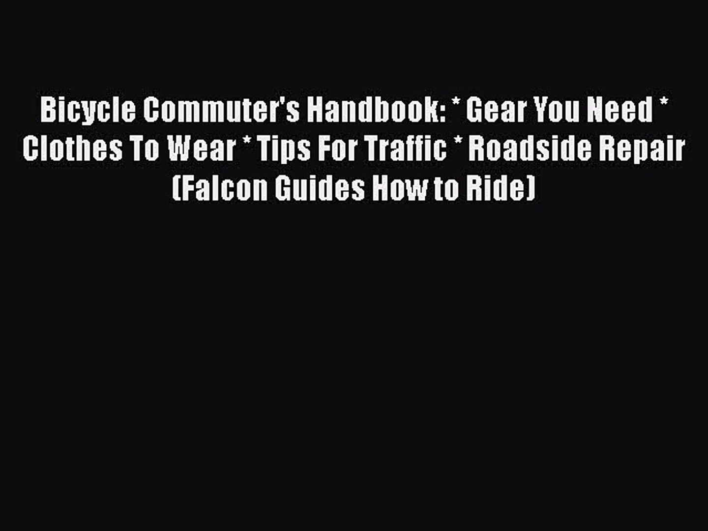 [PDF] Bicycle Commuter's Handbook: * Gear You Need * Clothes To Wear * Tips For Traffic * Roads