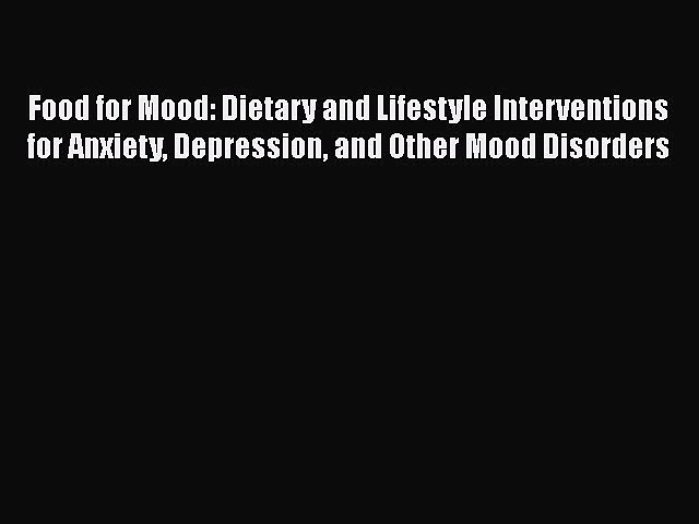 Read Food for Mood: Dietary and Lifestyle Interventions for Anxiety Depression and Other Mood