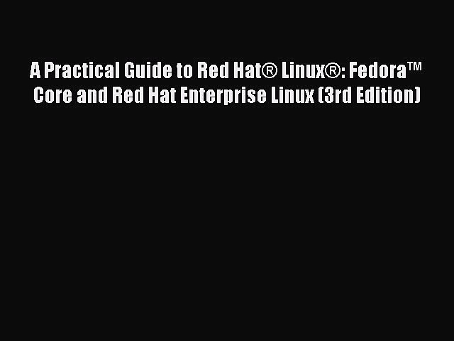 Download A Practical Guide to Red Hat® Linux®: Fedora™ Core and Red Hat Enterprise Linux (3rd