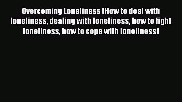 Read Overcoming Loneliness (How to deal with loneliness dealing with loneliness how to fight