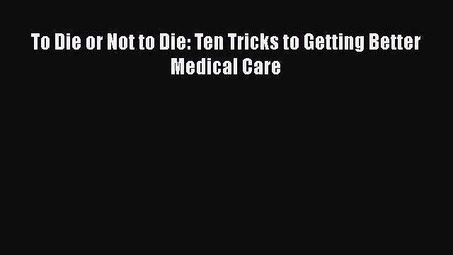 Read To Die or Not to Die: Ten Tricks to Getting Better Medical Care Ebook Free