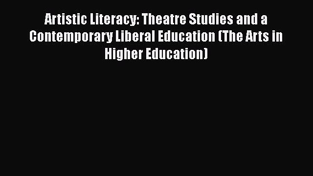 Read Artistic Literacy: Theatre Studies and a Contemporary Liberal Education (The Arts in Higher