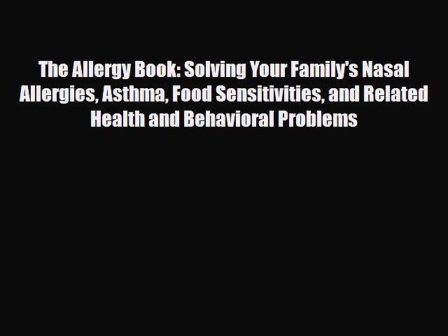 Read ‪The Allergy Book: Solving Your Family's Nasal Allergies Asthma Food Sensitivities and