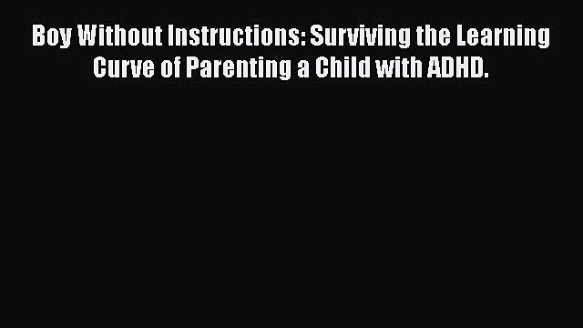 PDF Boy Without Instructions: Surviving the Learning Curve of Parenting a Child with ADHD.