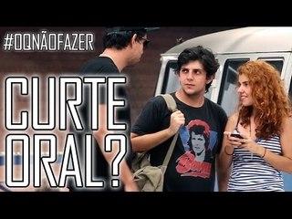 GOSTA DE ORAL? - #OQNÃOFAZER
