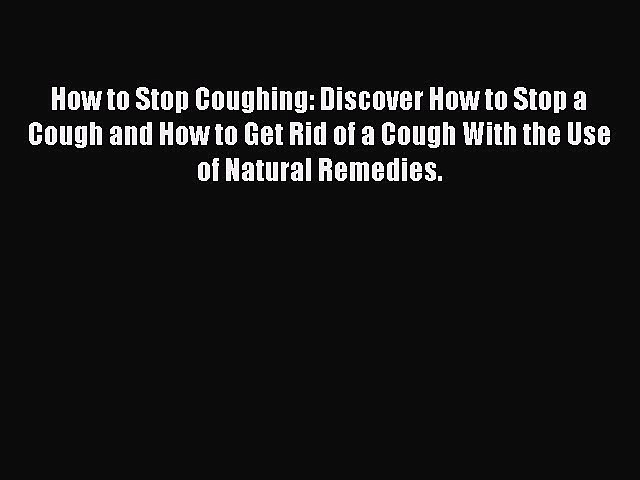 PDF How to Stop Coughing: Discover How to Stop a Cough and How to Get Rid of a Cough With the