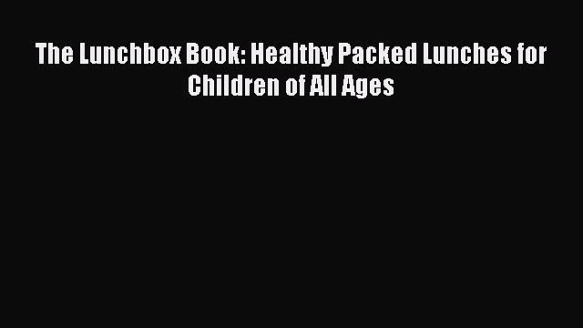 Download The Lunchbox Book: Healthy Packed Lunches for Children of All Ages  Read Online