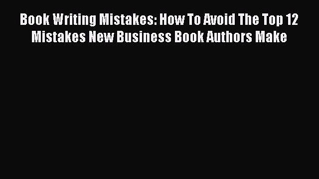 Read Book Writing Mistakes: How To Avoid The Top 12 Mistakes New Business Book Authors Make