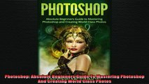 READ book  Photoshop Absolute Beginners Guide To Mastering Photoshop And Creating World Class Photos READ ONLINE