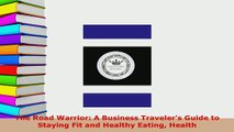 PDF  The Road Warrior A Business Travelers Guide to Staying Fit and Healthy Eating Health Download Online