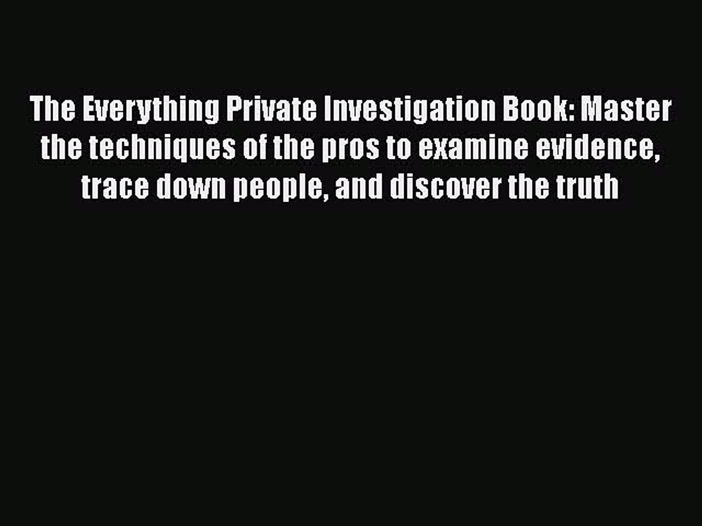 trace down people and discover the truth The Everything Private Investigation Book Master the techniques of the pros to examine evidence