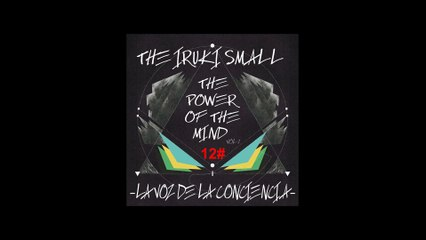 THE IRUKI SMALL -LA VOZ DE LA CONCIENCIA-  12# //-THE POWER OF THE MIND-VOL.1//