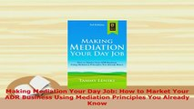 Download  Making Mediation Your Day Job How to Market Your ADR Business Using Mediation Principles Free Books