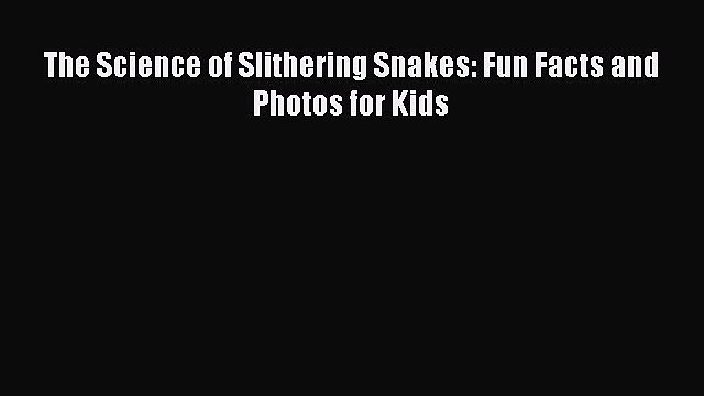 Read The Science of Slithering Snakes: Fun Facts and Photos for Kids PDF Free