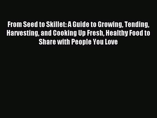 Read From Seed to Skillet: A Guide to Growing Tending Harvesting and Cooking Up Fresh Healthy