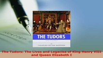 Download  The Tudors The Lives and Legacies of King Henry VIII and Queen Elizabeth I Read Online
