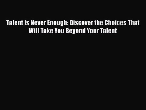 PDF Talent Is Never Enough: Discover the Choices That Will Take You Beyond Your Talent  EBook