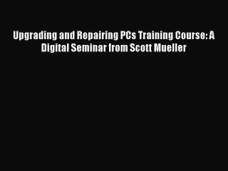 Read Upgrading and Repairing PCs Training Course: A Digital Seminar from Scott Mueller Ebook