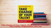 Download  Take Charge of Your Talent Three Keys to Thriving in Your Career Organization and Life Ebook Online