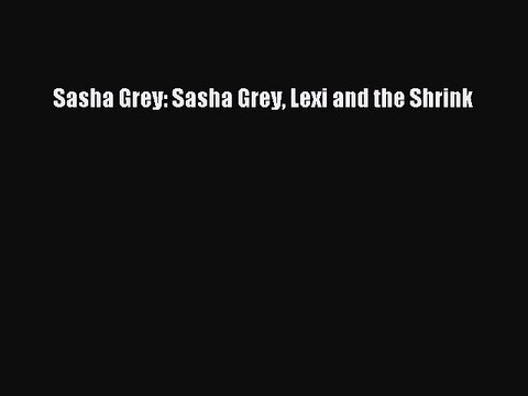 PDF Sasha Grey: Sasha Grey Lexi and the Shrink Free Books