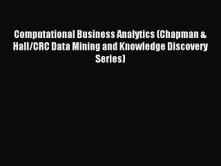 Read Computational Business Analytics (Chapman & Hall/CRC Data Mining and Knowledge Discovery