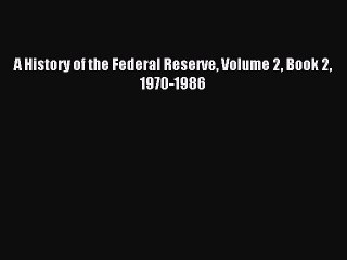 Read A History of the Federal Reserve Volume 2 Book 2 1970-1986 Ebook Free