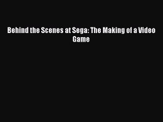 Read Behind the Scenes at Sega: The Making of a Video Game Ebook Free