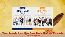 Read  Your Decade Diet How Your Body Changes Through The Decades Ebook Free