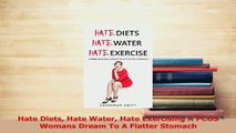 Download  Hate Diets Hate Water Hate Exercising A PCOS Womans Dream To A Flatter Stomach PDF Free