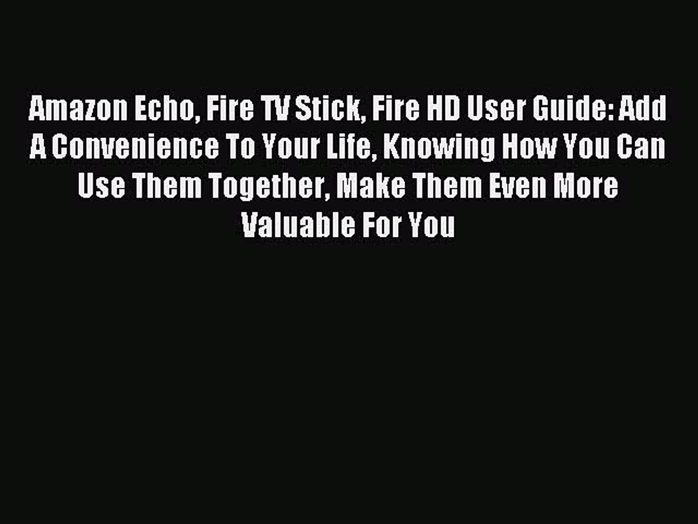 Download Amazon Echo Fire TV Stick Fire HD User Guide: Add A Convenience To Your Life Knowing