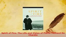 Download  Spirit of Fire The Life and Vision of Pierre Teilhard De Chardin Read Online