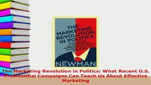PDF  The Marketing Revolution in Politics What Recent US Presidential Campaigns Can Teach Us Download Full Ebook