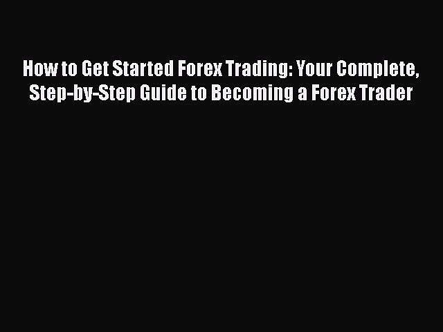 [Read book] How to Get Started Forex Trading: Your Complete Step-by-Step Guide to Becoming