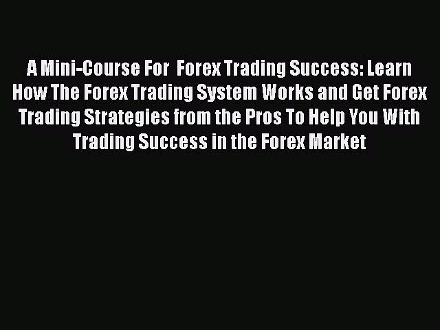 [Read book] A Mini-Course For  Forex Trading Success: Learn How The Forex Trading System Works