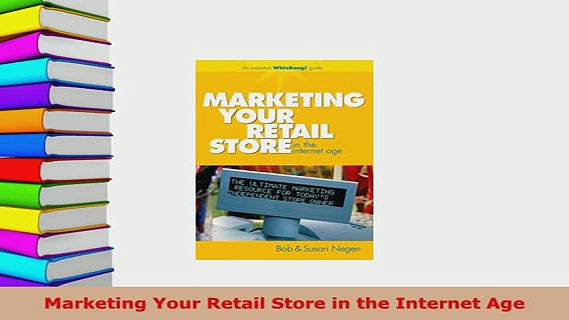 PDF  Marketing Your Retail Store in the Internet Age Download Full Ebook