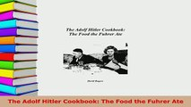 Download  The Adolf Hitler Cookbook The Food the Fuhrer Ate Read Full Ebook