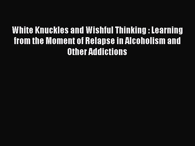 [Read book] White Knuckles and Wishful Thinking : Learning from the Moment of Relapse in Alcoholism