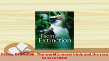 PDF  Facing Extinction The worlds rarest birds and the race to save them Free Books