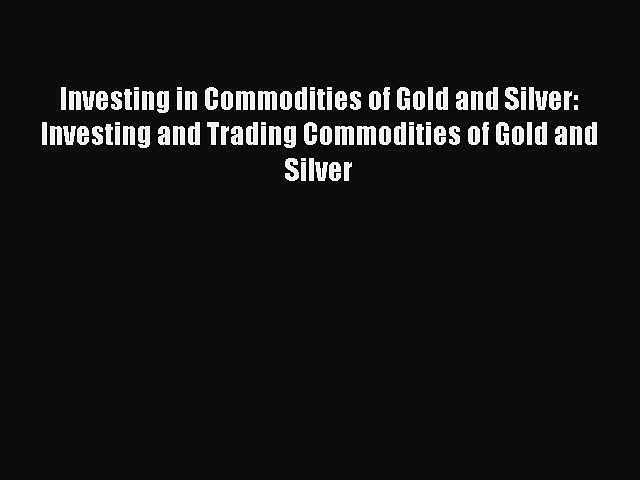 [Read book] Investing in Commodities of Gold and Silver: Investing and Trading Commodities