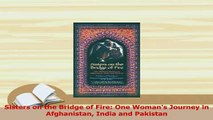PDF  Sisters on the Bridge of Fire One Womans Journey in Afghanistan India and Pakistan Read Online