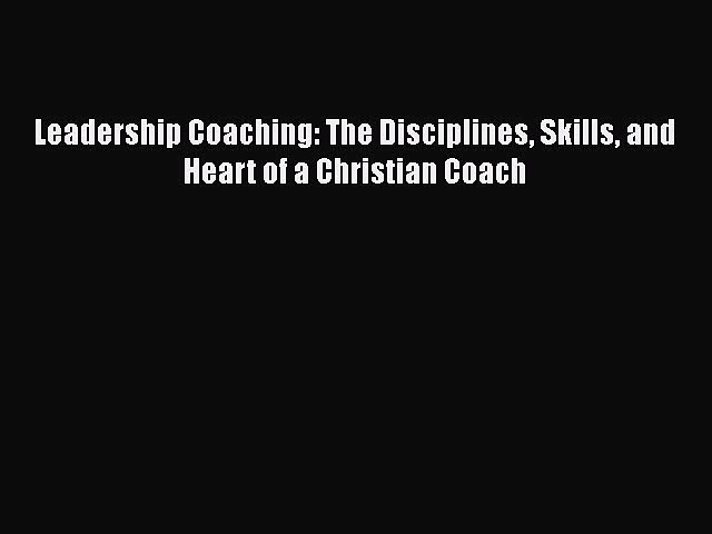 [PDF] Leadership Coaching: The Disciplines Skills and Heart of a Christian Coach [Read] Full
