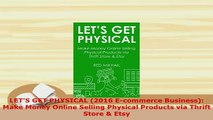 PDF  LETS GET PHYSICAL 2016 Ecommerce Business Make Money Online Selling Physical Products Read Online