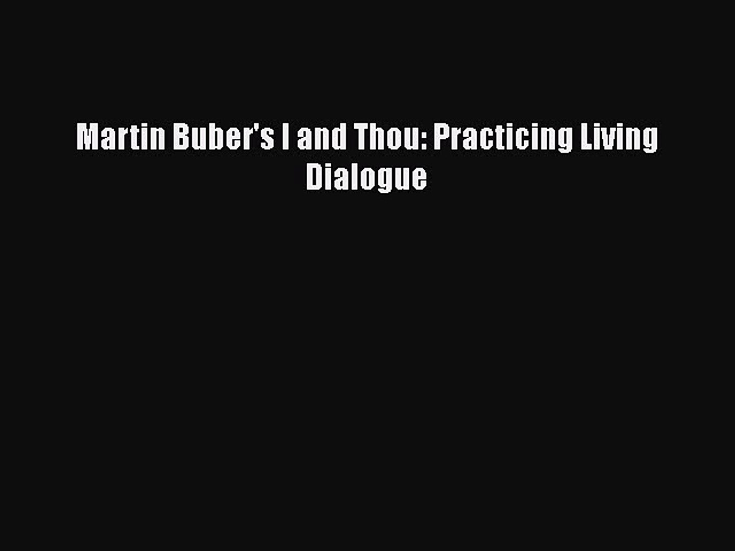 Martin Bubers I and Thou: Practicing Living Dialogue