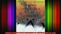 Read  TRANSITIONING FROM CHRISTIAN TO ATHEIST FREE AT LAST  Full EBook