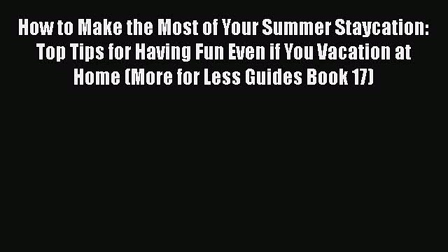 PDF How to Make the Most of Your Summer Staycation: Top Tips for Having Fun Even if You Vacation