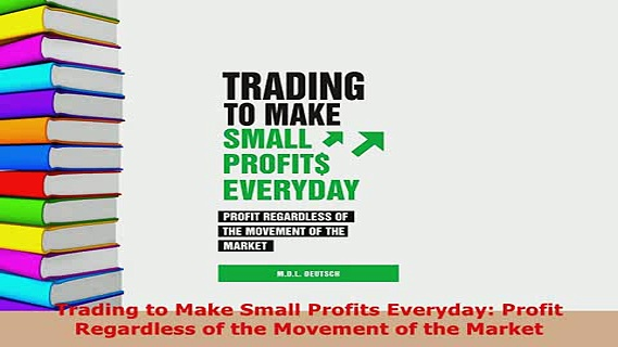 PDF  Trading to Make Small Profits Everyday Profit Regardless of the Movement of the Market Read Online