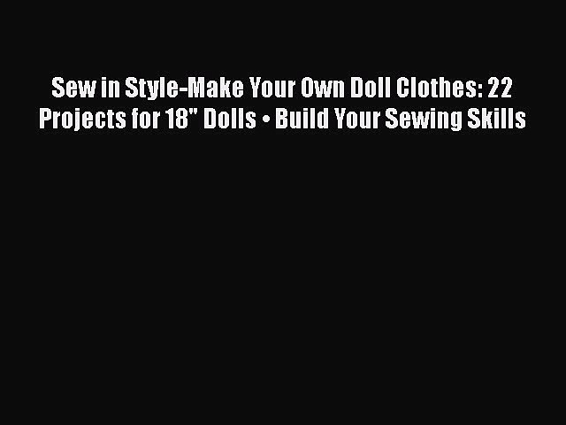 [Read Book] Sew in Style-Make Your Own Doll Clothes: 22 Projects for 18 Dolls • Build Your